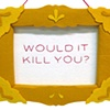 """Would It Kill You"" Plush Frames for Hellogoodbye"