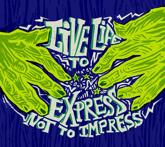 """Live life to express, not to impress."""
