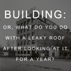 Building, or: what do you do with a leaky roof after looking at it for a year?