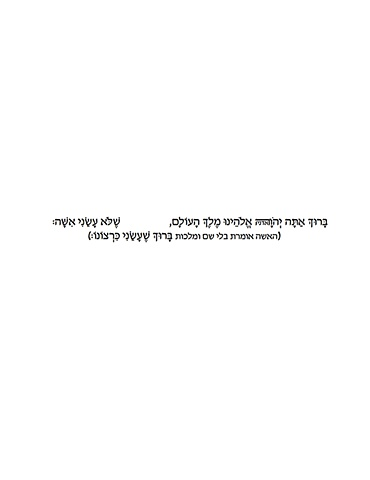 "Taken from The Morning Prayer in the Halacha book: ""Blessed are you Lord our God, for not making me a woman The woman says Blessed for making me at will"""