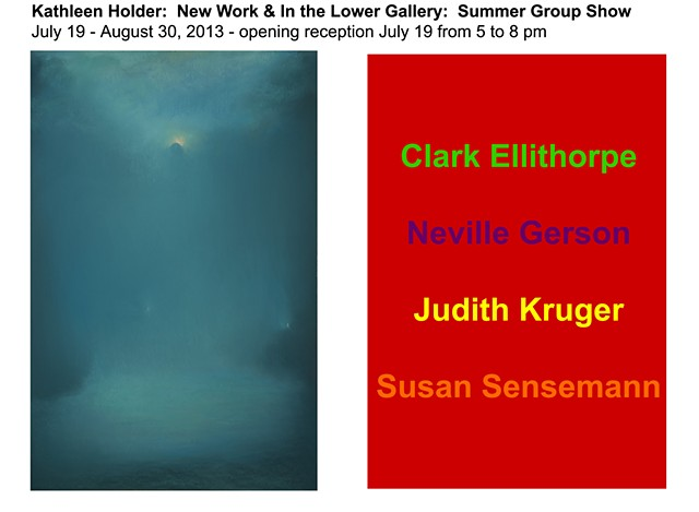 July 19 - August 30, 2013 Kathleen Holder:  New Work  Summer Group Show: Clark Ellithorp Judith Kruger Neville Gerson Susan Sensemann