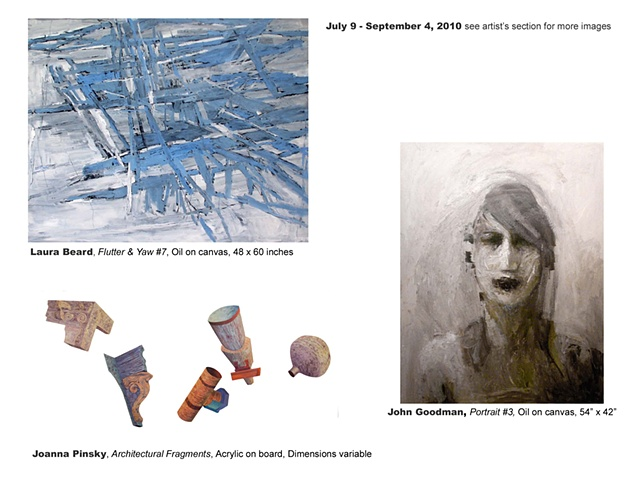 July 9 - September 4, 2010  Laura Beard New Work  John Goodman New Work  Joanna Pinsky Architectural Fragments