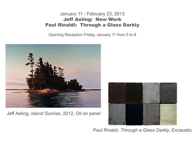 January 11 - February 23, 2013  Jeff Aeling:  New Work  Paul Rinaldi:  Through a Glass Darkly