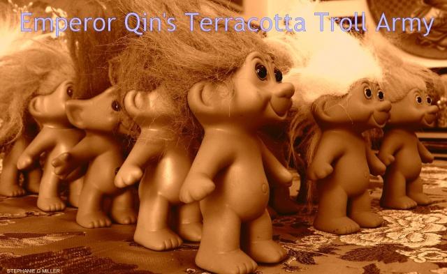 *EMPEROR QIN'S TERRACOTTA  TROLL ARMY*
