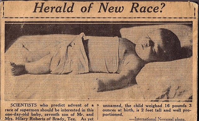 Herald of New Race?  Scientists who predict advent of a race of supermen should be interested in this one-day-old baby, seventh son of Mr. and Mrs. Hilary Roberts of Brady, Tex.  As yet unnamed, the child weighed 16 pounds 3 ounces at birth, is 2 feet tal