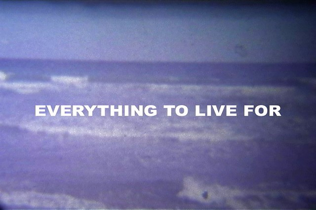EVERYTHING TO LIVE FOR
