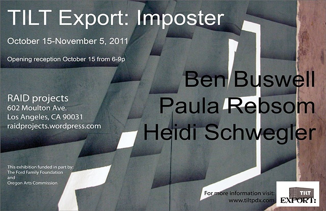 TILT Export: Imposter Feartuing the work of Ben Buswell, Paula Rebsom, and Heidi Schwegler RAID Projects Los Angeles, CA
