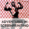 ADVENTURES IN SCREENPRINTING